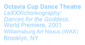 Octavia Cup Dance Theatre LeXXXichoreography: Dances for the Goddess, World Premiere, 2001  Williamsburg Art Nexus (WAX)  Brooklyn, NY